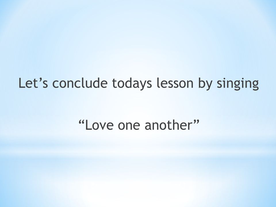 Let's conclude todays lesson by singing Love one another