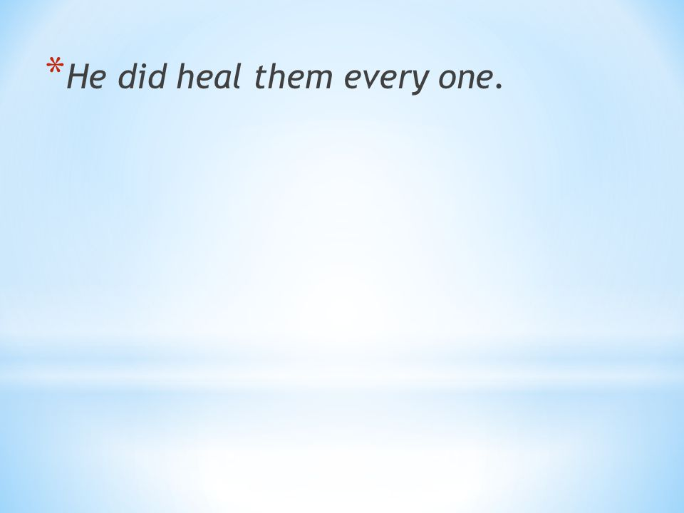 He did heal them every one.