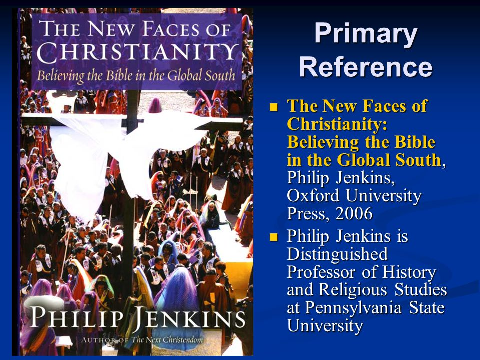 Primary Reference The New Faces of Christianity: Believing the Bible in the Global South, Philip Jenkins, Oxford University Press, 2006.