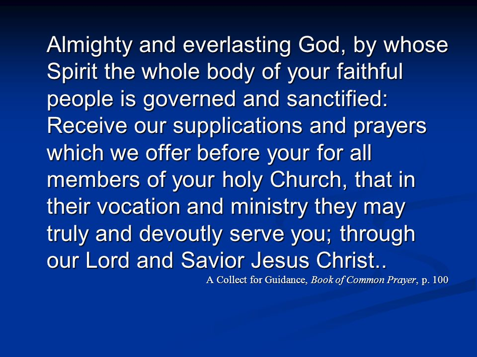 Almighty and everlasting God, by whose Spirit the whole body of your faithful people is governed and sanctified: Receive our supplications and prayers which we offer before your for all members of your holy Church, that in their vocation and ministry they may truly and devoutly serve you; through our Lord and Savior Jesus Christ..