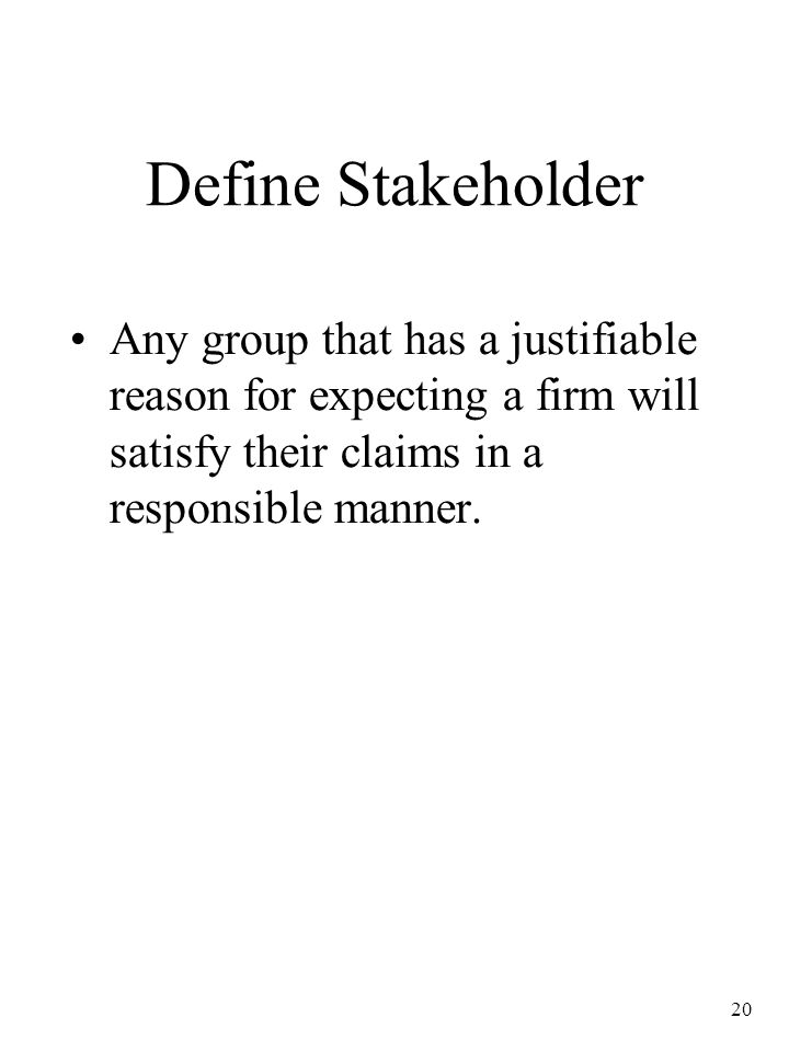 Define Stakeholder Any group that has a justifiable reason for expecting a firm will satisfy their claims in a responsible manner.