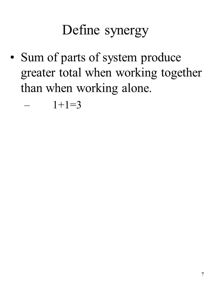 Define synergy Sum of parts of system produce greater total when working together than when working alone.