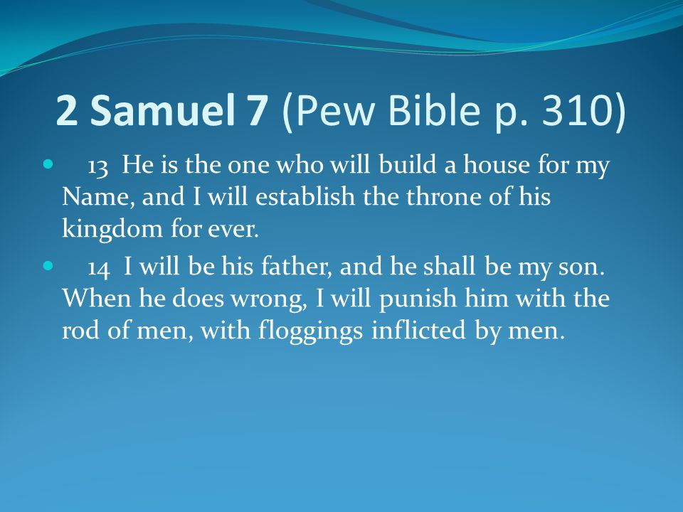 2 Samuel 7 (Pew Bible p. 310) 13 He is the one who will build a house for my Name, and I will establish the throne of his kingdom for ever.