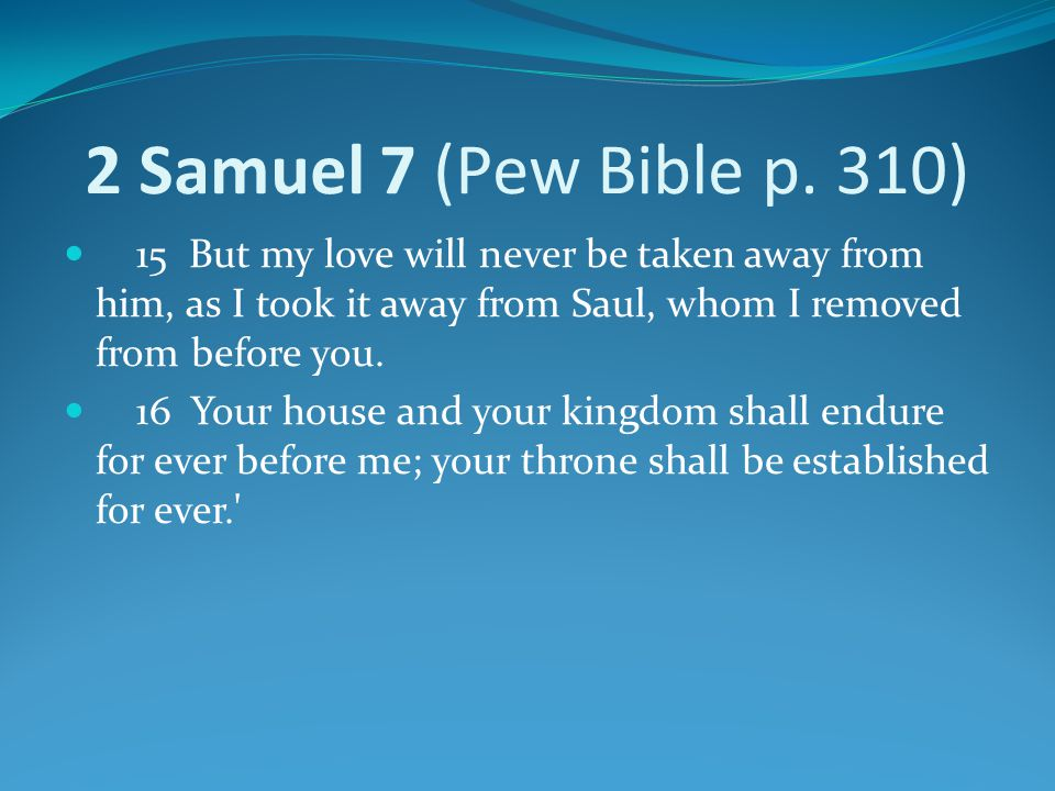2 Samuel 7 (Pew Bible p. 310) 15 But my love will never be taken away from him, as I took it away from Saul, whom I removed from before you.