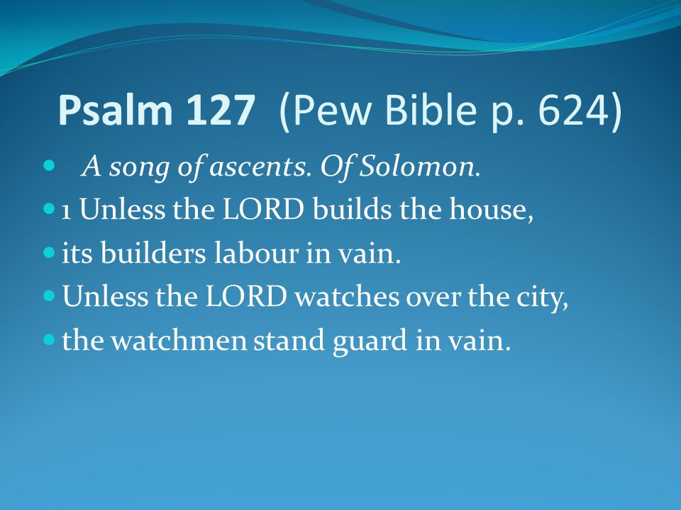 Psalm 127 (Pew Bible p. 624) A song of ascents. Of Solomon.