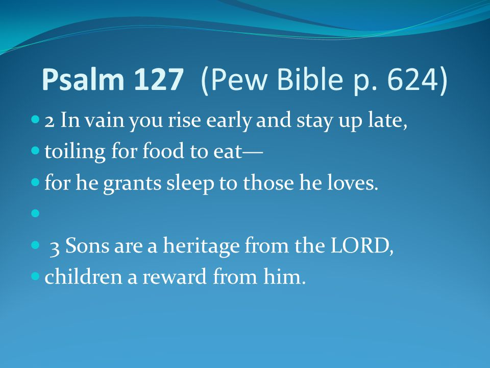 Psalm 127 (Pew Bible p. 624) 2 In vain you rise early and stay up late, toiling for food to eat— for he grants sleep to those he loves.