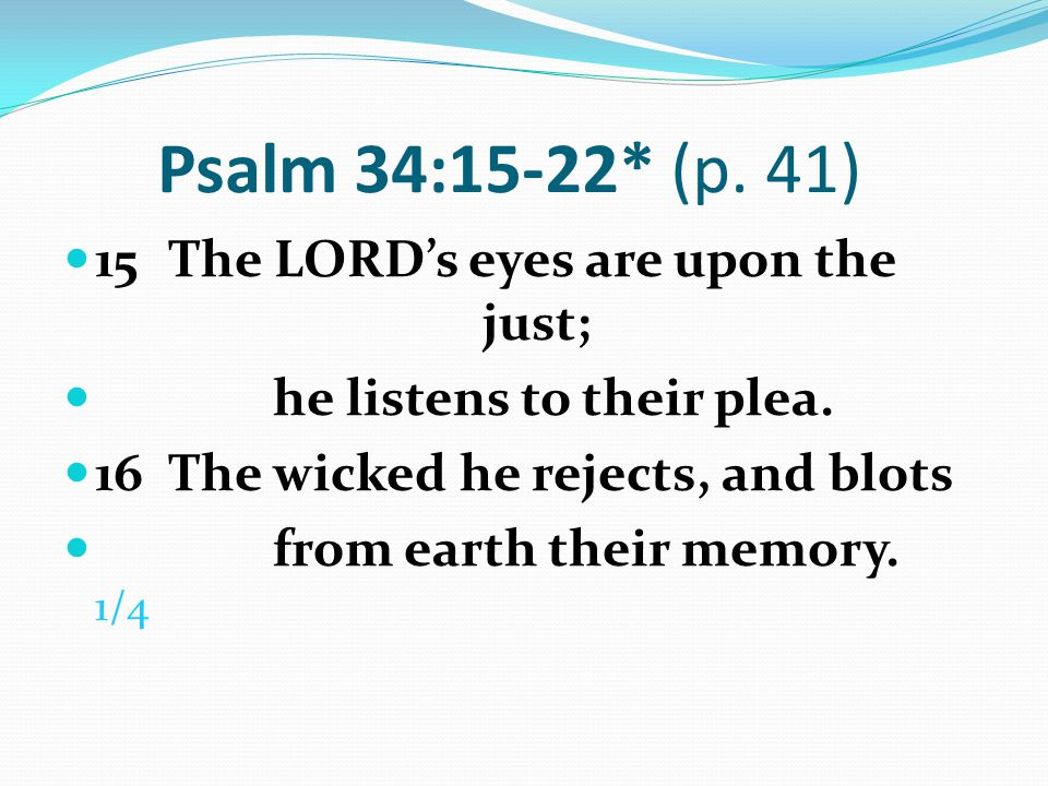 Psalm 34:15-22* (p. 41) 15 The LORD's eyes are upon the just;