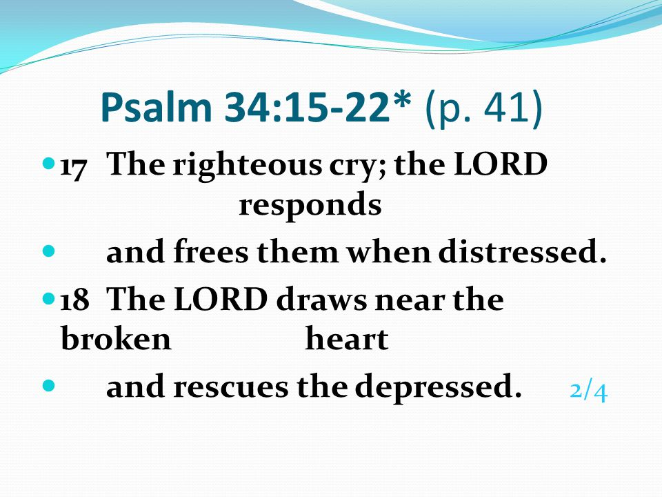Psalm 34:15-22* (p. 41) 17 The righteous cry; the LORD responds