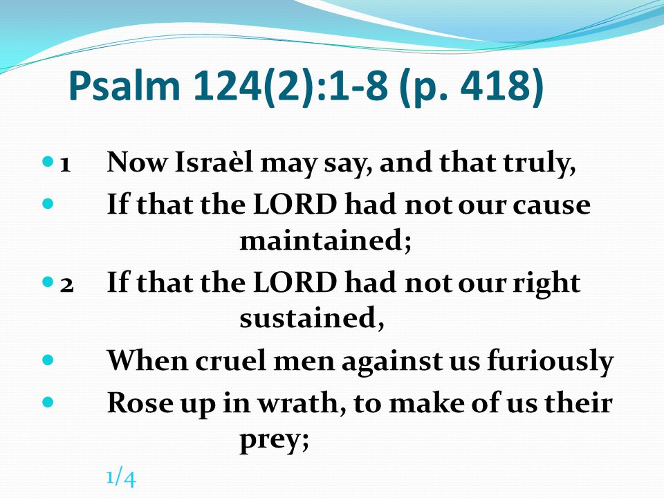 Psalm 124(2):1-8 (p. 418) 1 Now Israèl may say, and that truly,