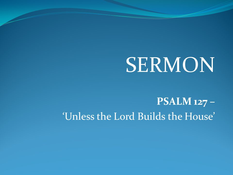 SERMON PSALM 127 – 'Unless the Lord Builds the House'