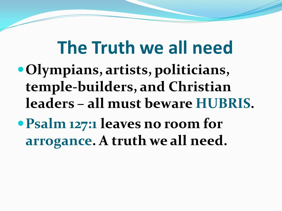 The Truth we all need Olympians, artists, politicians, temple-builders, and Christian leaders – all must beware HUBRIS.