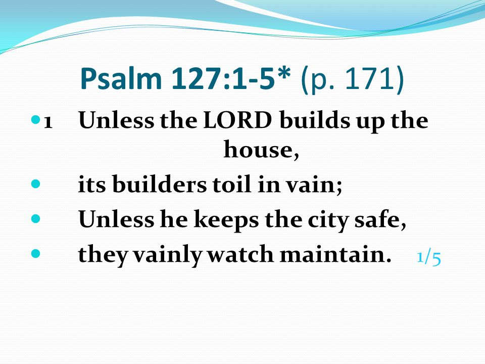 Psalm 127:1-5* (p. 171) 1 Unless the LORD builds up the house,