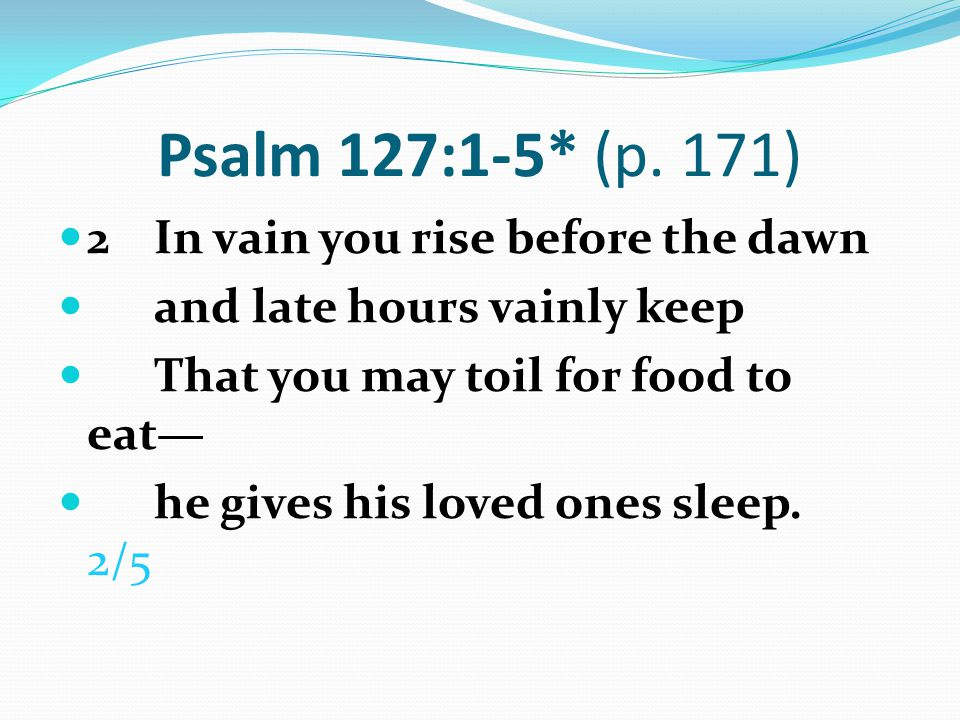 Psalm 127:1-5* (p. 171) 2 In vain you rise before the dawn