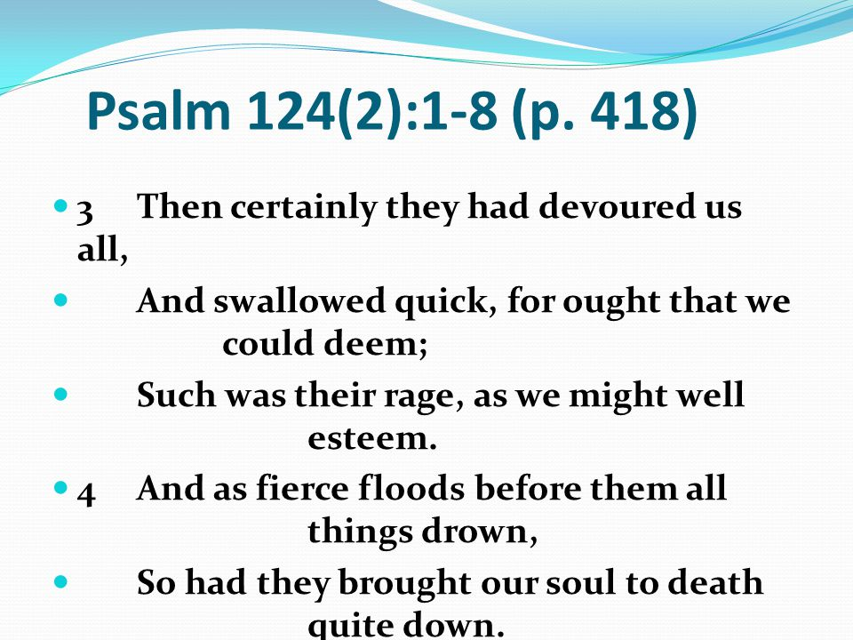 Psalm 124(2):1-8 (p. 418) 3 Then certainly they had devoured us all,