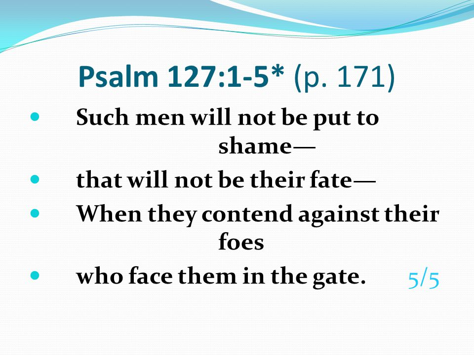 Psalm 127:1-5* (p. 171) Such men will not be put to shame—