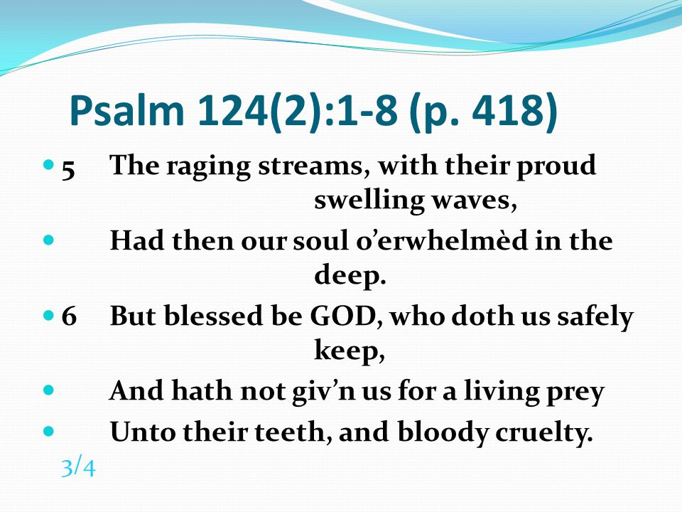 Psalm 124(2):1-8 (p. 418) 5 The raging streams, with their proud swelling waves, Had then our soul o'erwhelmèd in the deep.