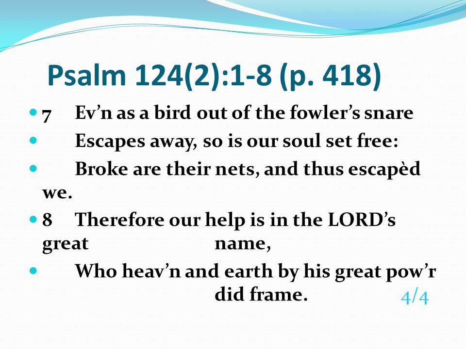 Psalm 124(2):1-8 (p. 418) 7 Ev'n as a bird out of the fowler's snare