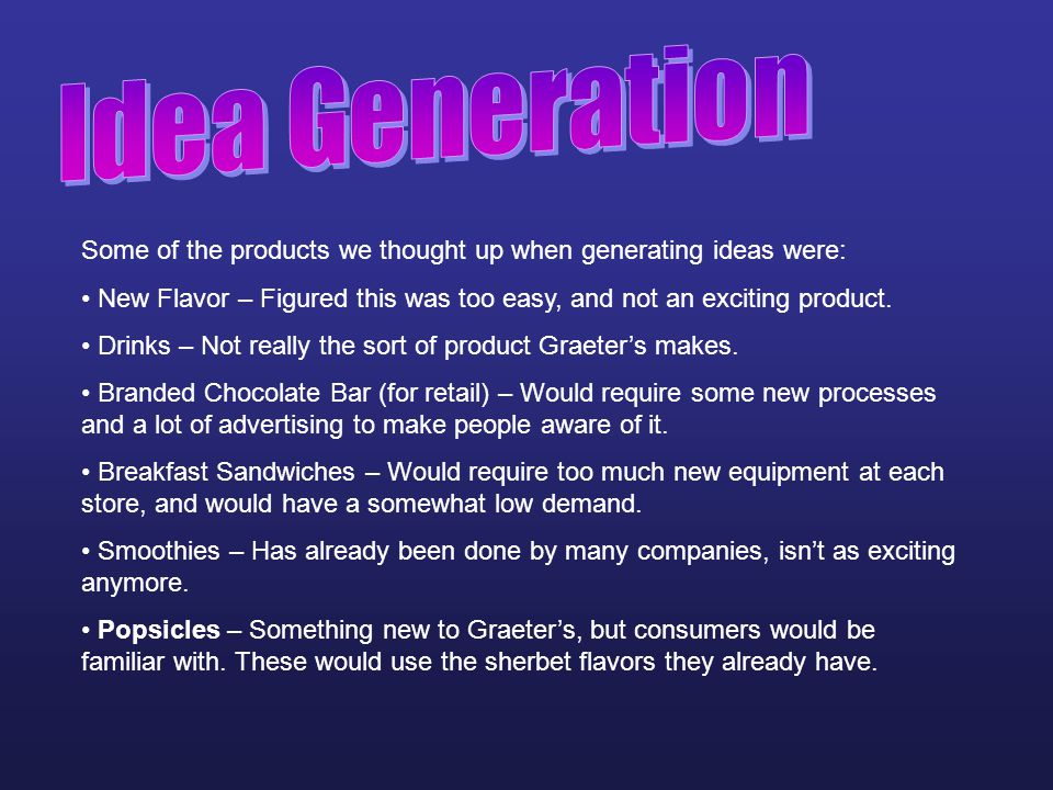 Idea Generation Some of the products we thought up when generating ideas were: New Flavor – Figured this was too easy, and not an exciting product.