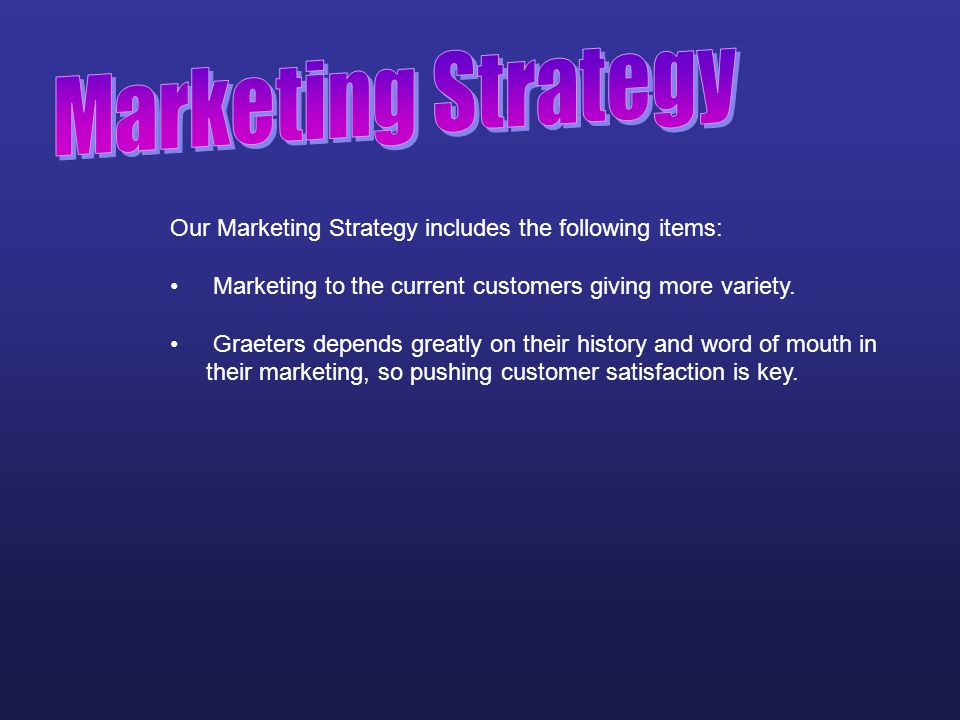 Marketing Strategy Our Marketing Strategy includes the following items: Marketing to the current customers giving more variety.