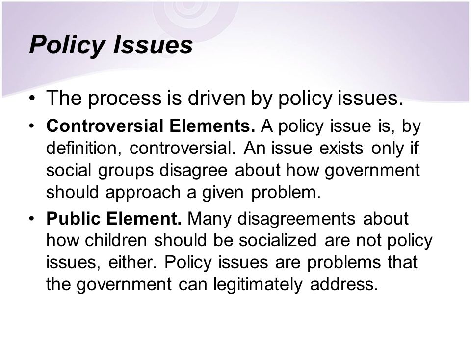 Policy Issues The process is driven by policy issues.
