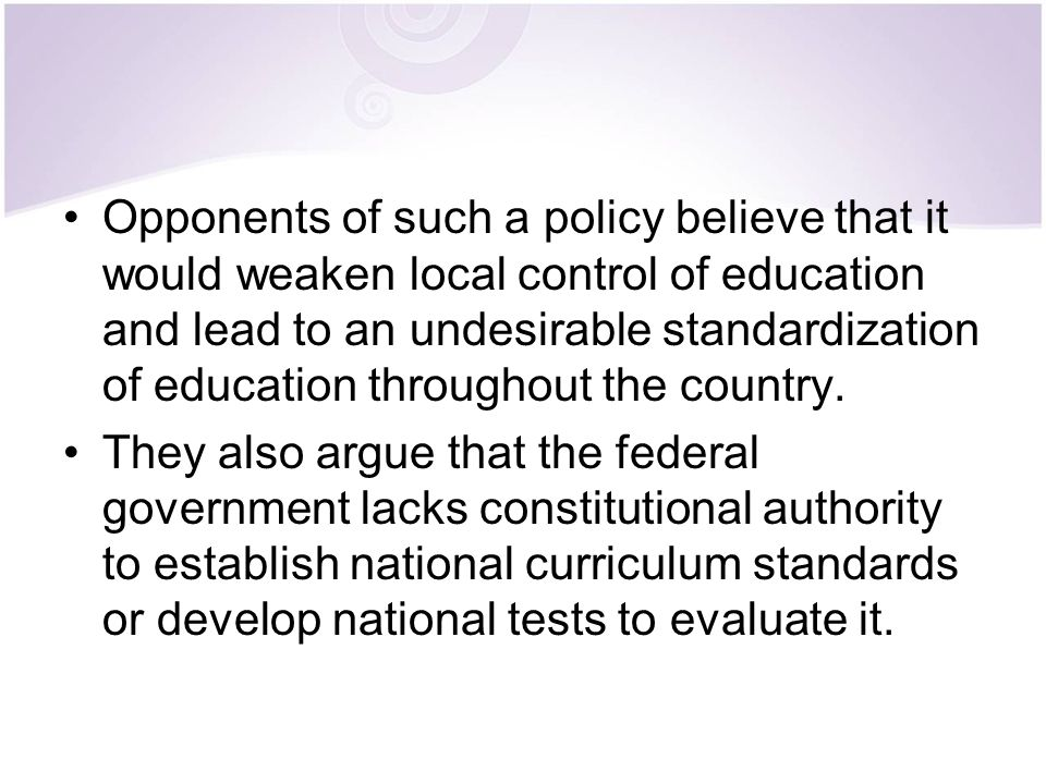 Opponents of such a policy believe that it would weaken local control of education and lead to an undesirable standardization of education throughout the country.