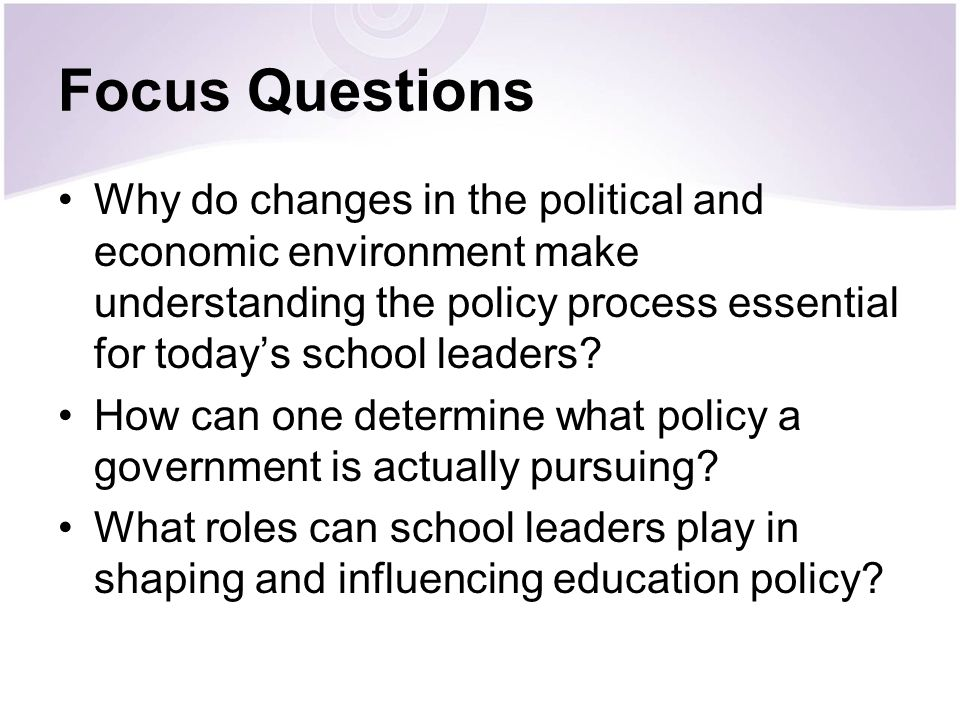Focus Questions Why do changes in the political and economic environment make understanding the policy process essential for today's school leaders
