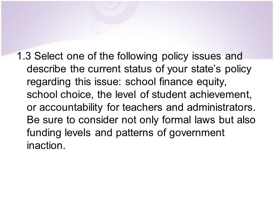 1.3 Select one of the following policy issues and describe the current status of your state's policy regarding this issue: school finance equity, school choice, the level of student achievement, or accountability for teachers and administrators.