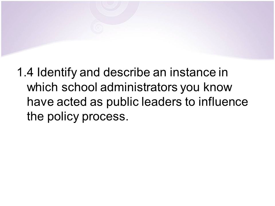 1.4 Identify and describe an instance in which school administrators you know have acted as public leaders to influence the policy process.