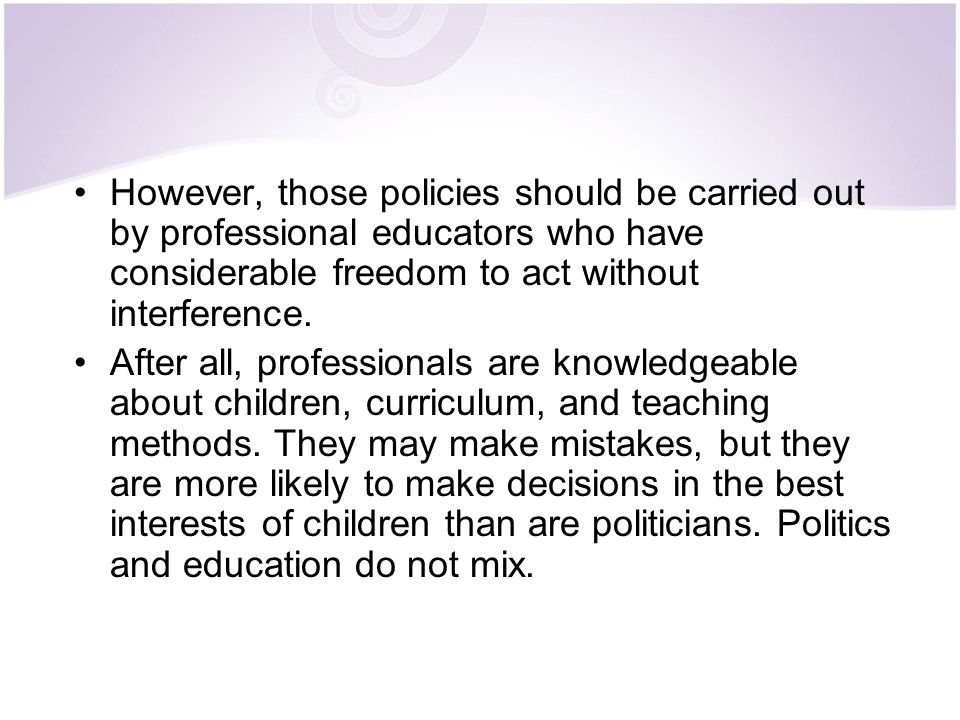 However, those policies should be carried out by professional educators who have considerable freedom to act without interference.