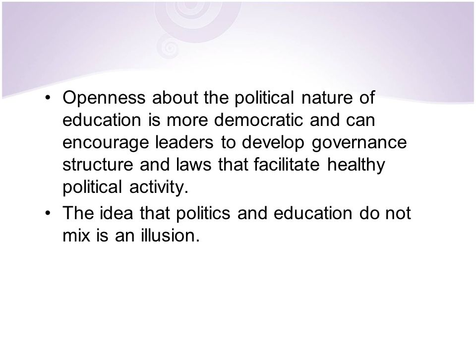 Openness about the political nature of education is more democratic and can encourage leaders to develop governance structure and laws that facilitate healthy political activity.