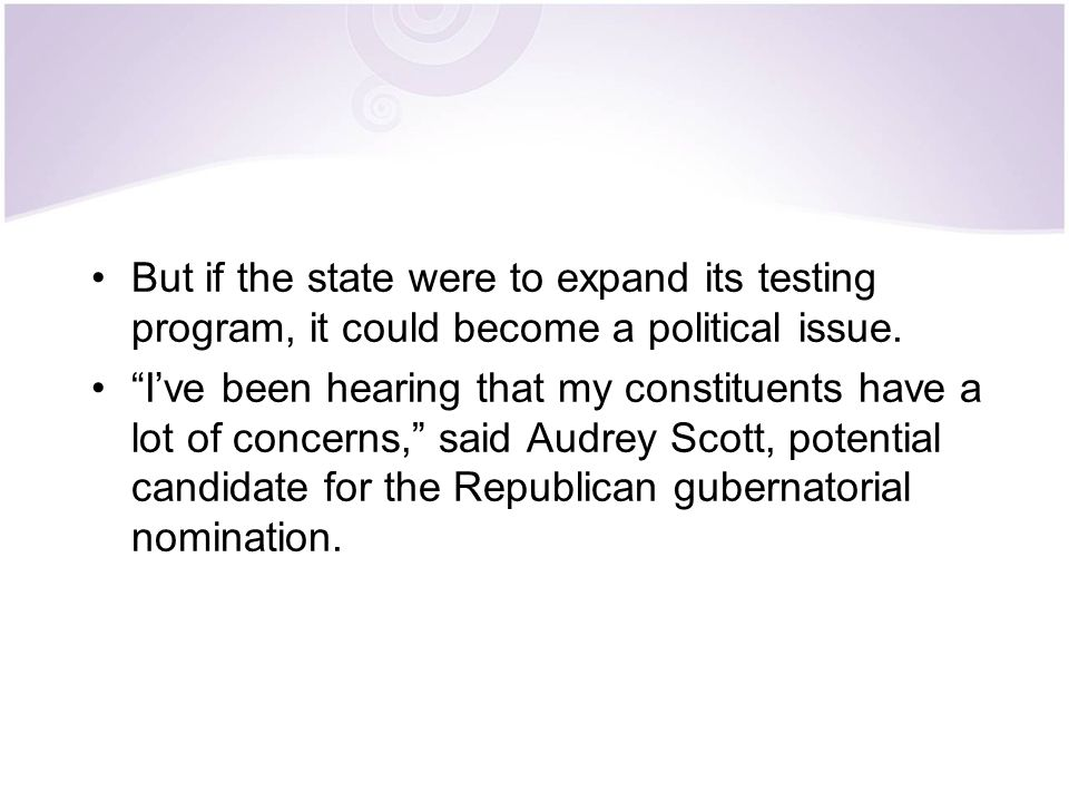 But if the state were to expand its testing program, it could become a political issue.