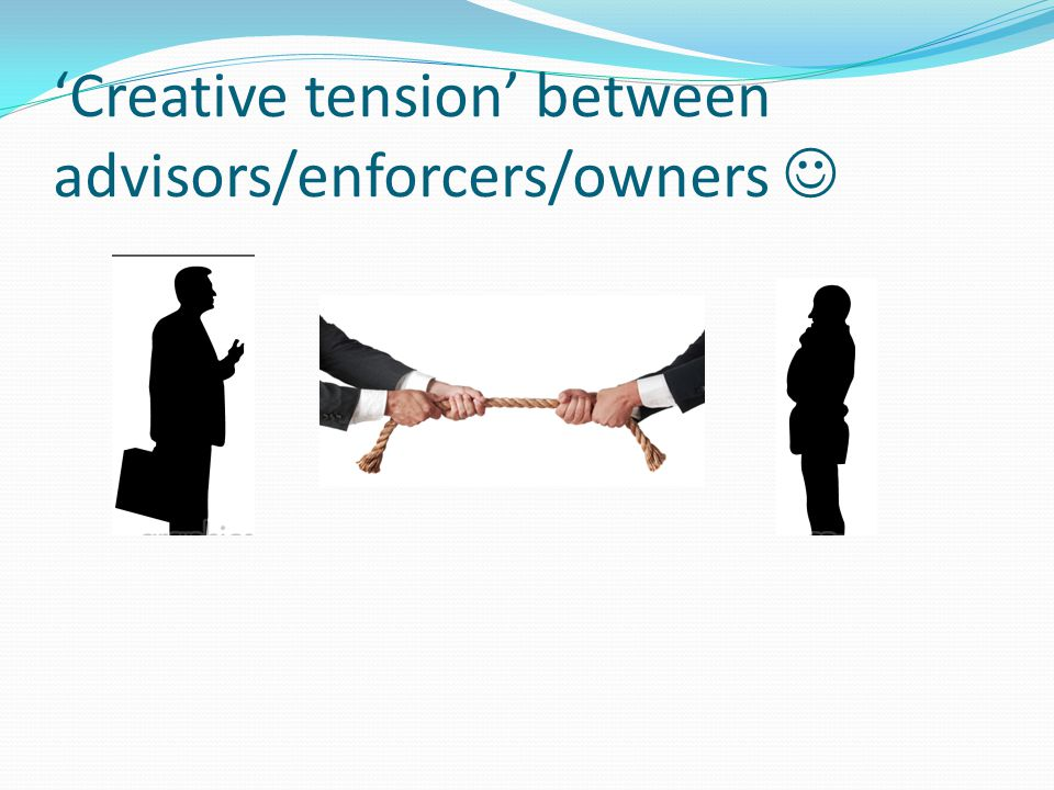 'Creative tension' between advisors/enforcers/owners 
