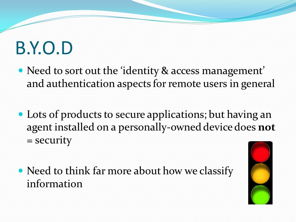 B.Y.O.D Need to sort out the 'identity & access management' and authentication aspects for remote users in general.