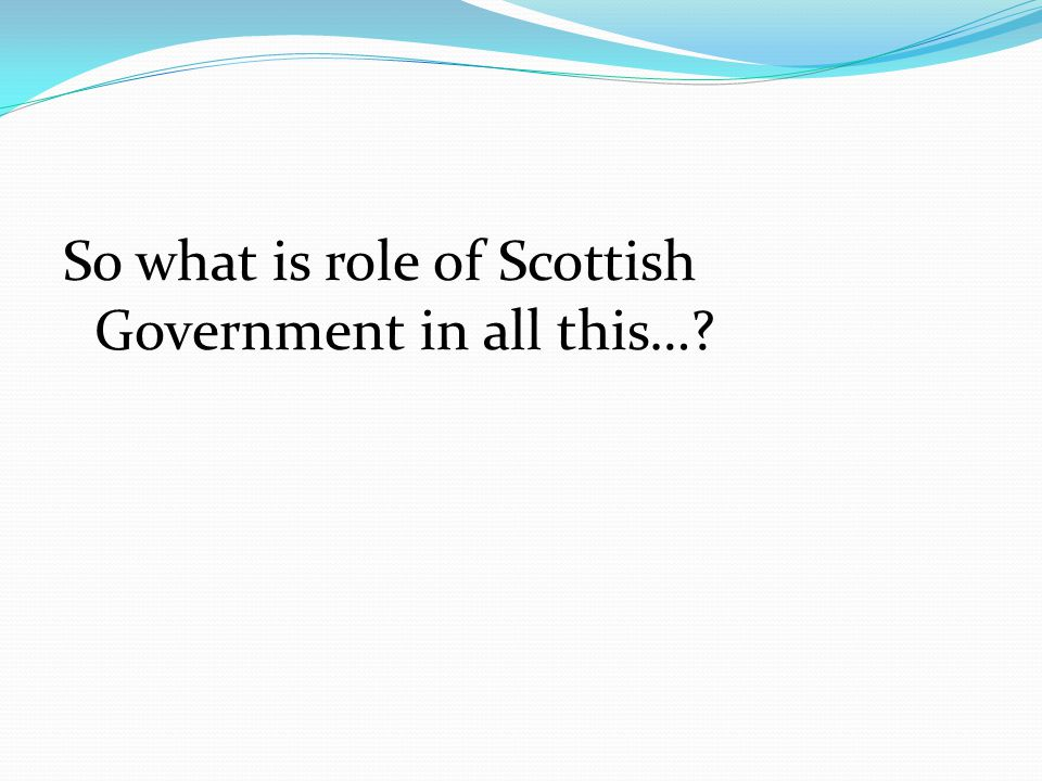 So what is role of Scottish Government in all this…