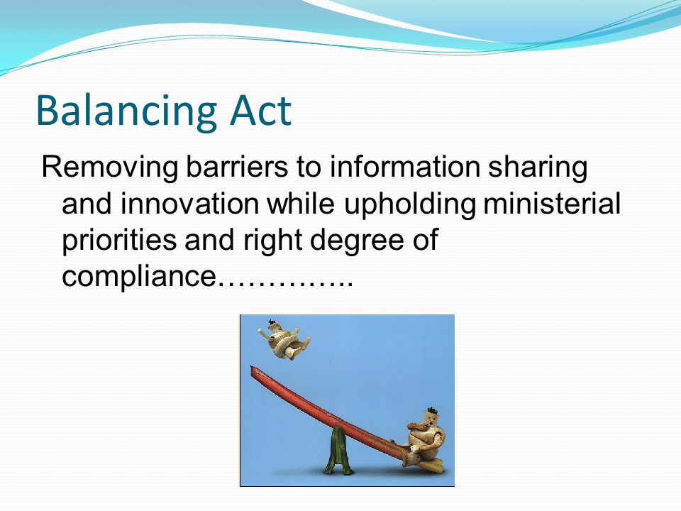 Balancing Act Removing barriers to information sharing and innovation while upholding ministerial priorities and right degree of compliance…………..
