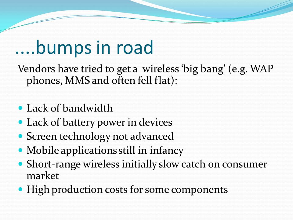 ....bumps in road Vendors have tried to get a wireless 'big bang' (e.g. WAP phones, MMS and often fell flat):