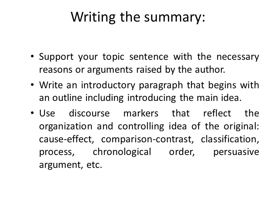 Writing the summary: Support your topic sentence with the necessary reasons or arguments raised by the author.