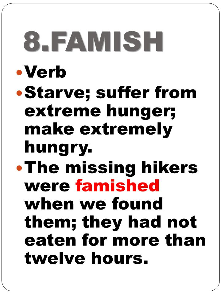 8.FAMISH Verb. Starve; suffer from extreme hunger; make extremely hungry.