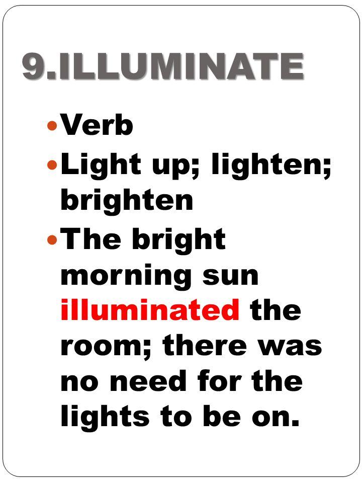 9.ILLUMINATE Verb Light up; lighten; brighten