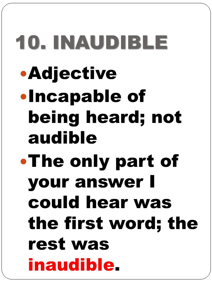 10. INAUDIBLE Adjective Incapable of being heard; not audible
