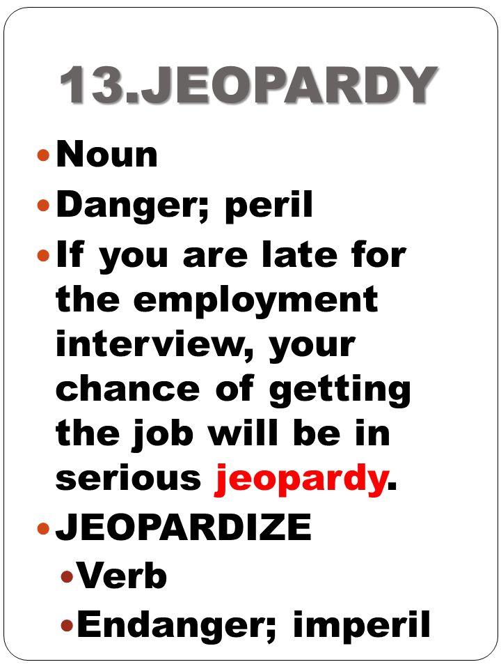 13.JEOPARDY Noun Danger; peril
