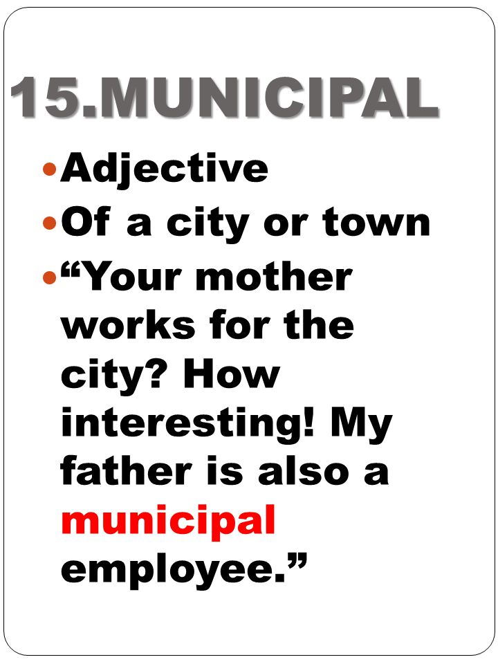 15.MUNICIPAL Adjective Of a city or town