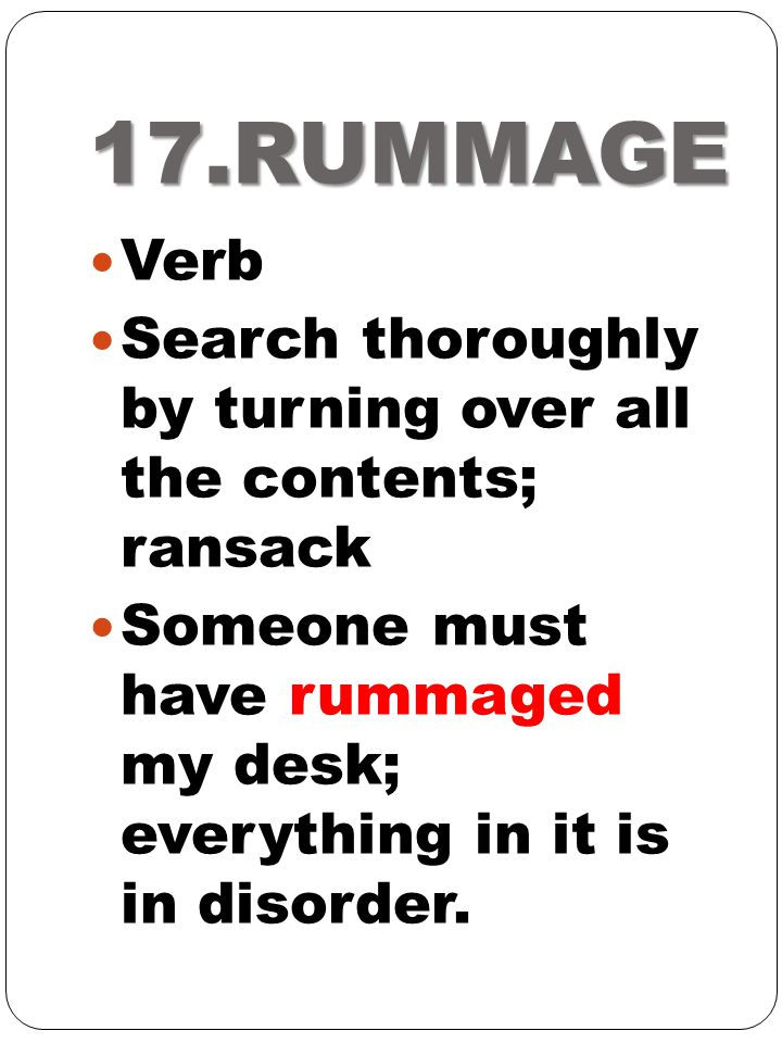 17.RUMMAGE Verb. Search thoroughly by turning over all the contents; ransack.