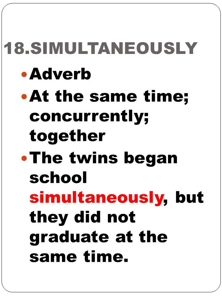 18.SIMULTANEOUSLY Adverb. At the same time; concurrently; together.