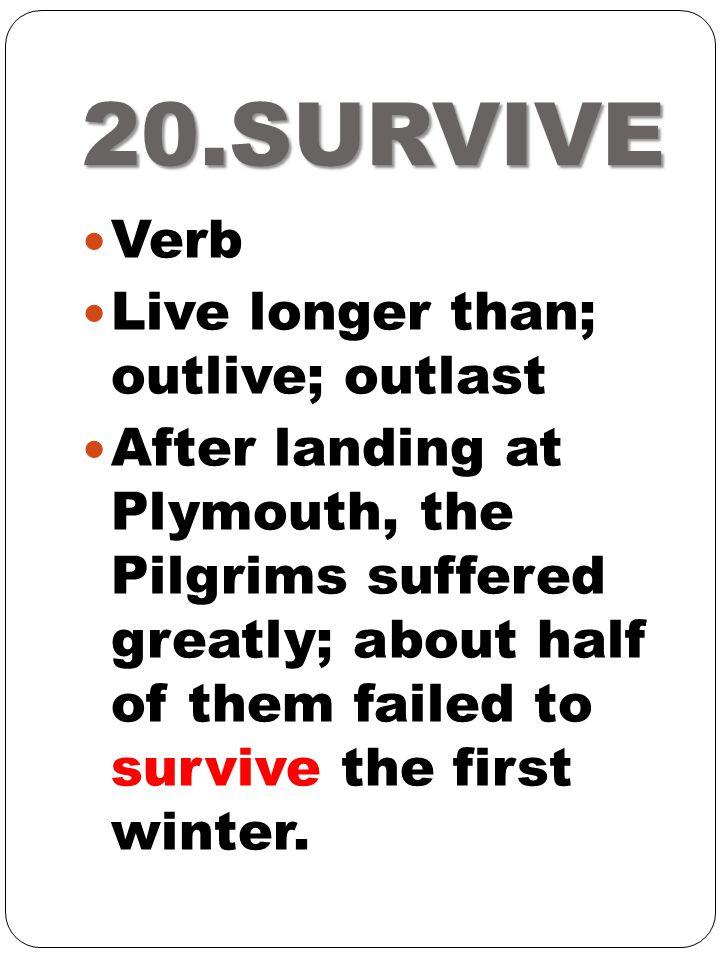 20.SURVIVE Verb Live longer than; outlive; outlast