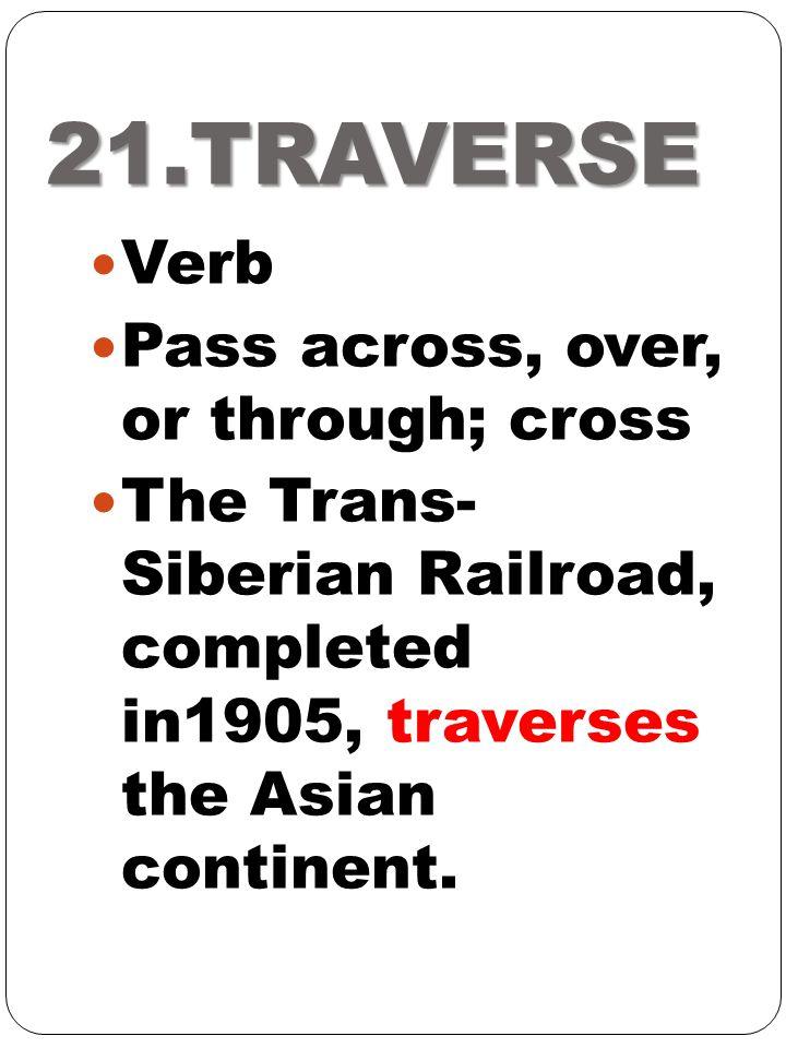 21.TRAVERSE Verb Pass across, over, or through; cross