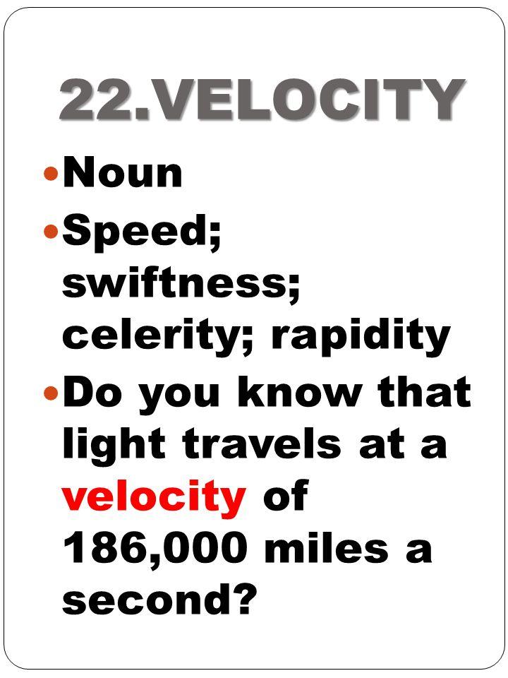 22.VELOCITY Noun Speed; swiftness; celerity; rapidity