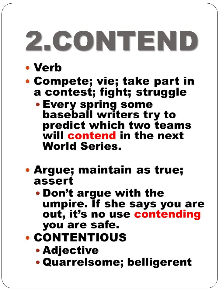 2.CONTEND Verb Compete; vie; take part in a contest; fight; struggle