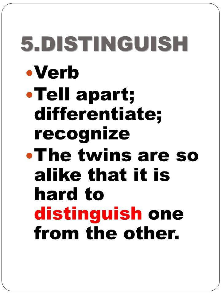 5.DISTINGUISH Verb Tell apart; differentiate; recognize