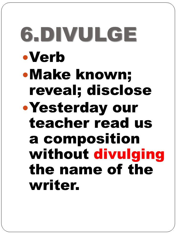 6.DIVULGE Verb Make known; reveal; disclose